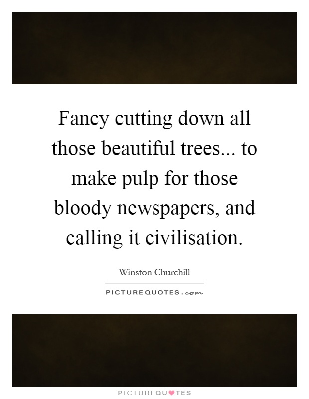 Fancy cutting down all those beautiful trees... to make pulp for those bloody newspapers, and calling it civilisation Picture Quote #1
