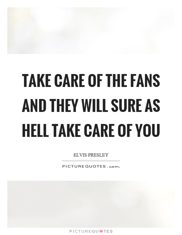 Take care of the fans and they will sure as hell take care of you Picture Quote #1