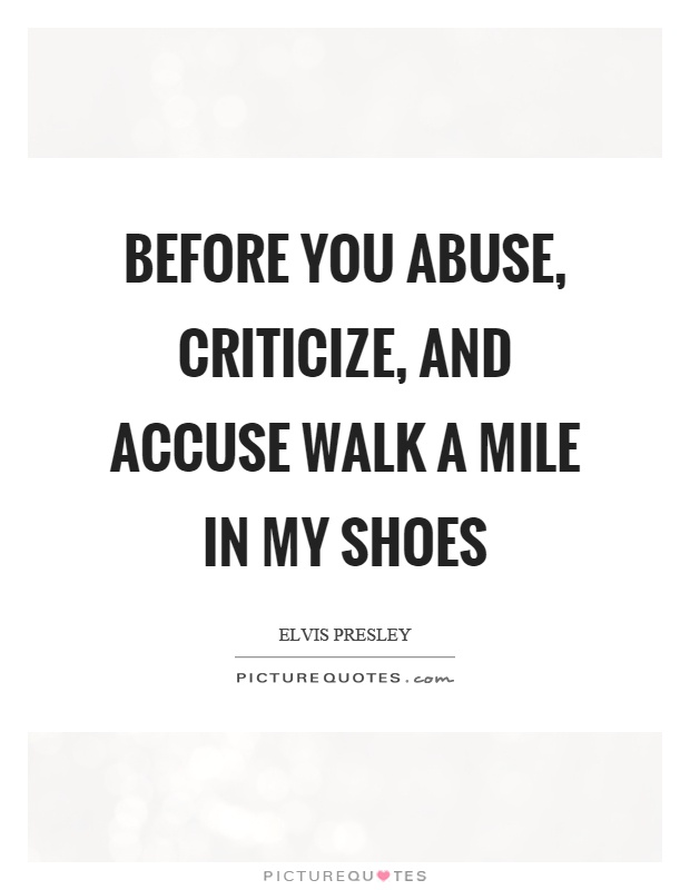 Before you abuse, criticize, and accuse walk a mile in my shoes Picture Quote #1
