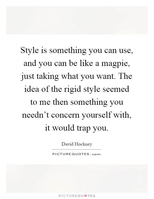Style is something you can use, and you can be like a magpie, just taking what you want. The idea of the rigid style seemed to me then something you needn't concern yourself with, it would trap you Picture Quote #1