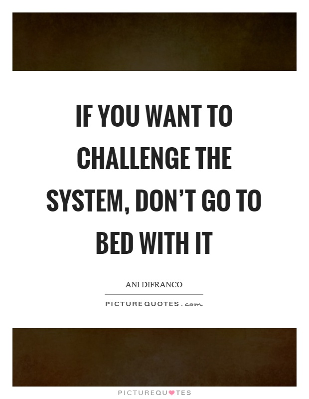 If you want to challenge the system, don't go to bed with it Picture Quote #1
