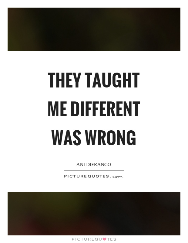 They taught me different was wrong Picture Quote #1