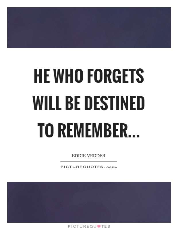 He who forgets will be destined to remember Picture Quote #1