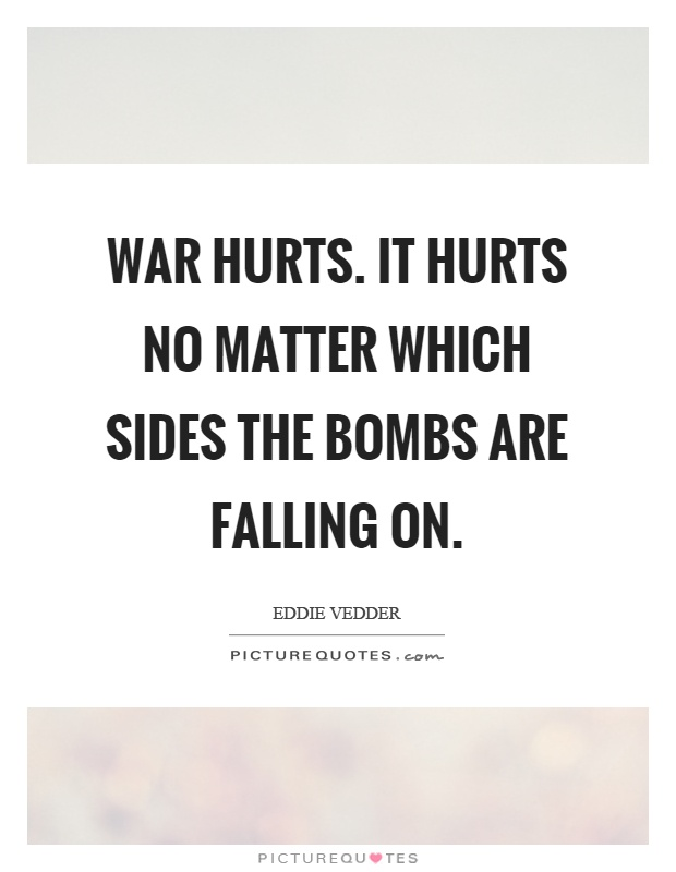 War hurts. It hurts no matter which sides the bombs are falling on Picture Quote #1