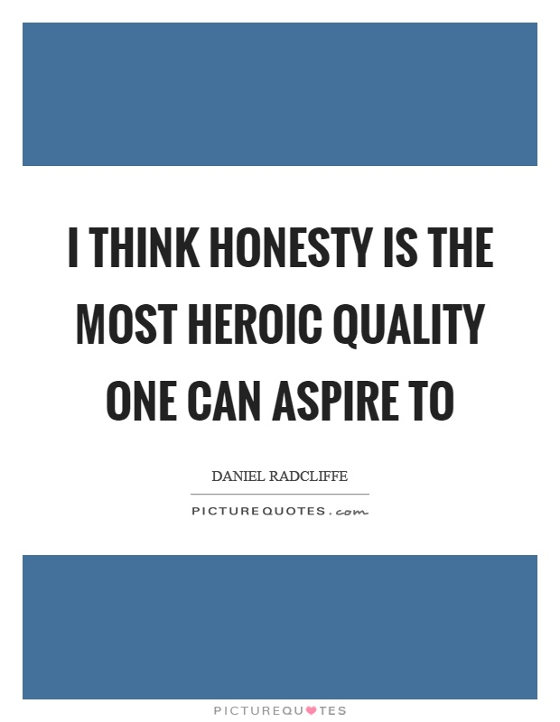 I think honesty is the most heroic quality one can aspire to Picture Quote #1