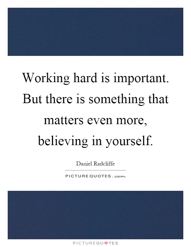 Working hard is important. But there is something that matters even more, believing in yourself Picture Quote #1