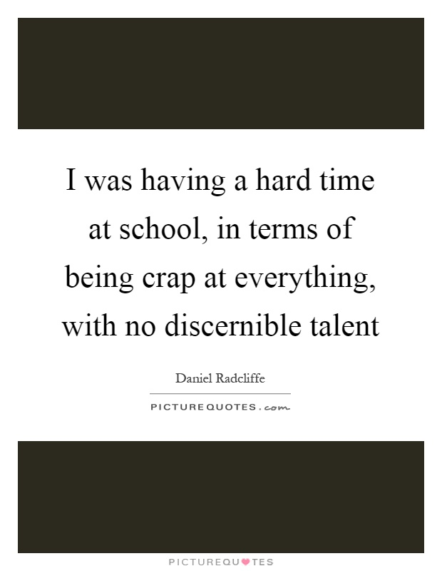 School Time Quotes: I Was Having A Hard Time At School, In Terms Of Being Crap