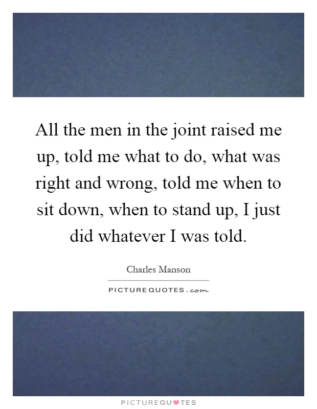 All the men in the joint raised me up, told me what to do, what was right and wrong, told me when to sit down, when to stand up, I just did whatever I was told Picture Quote #1