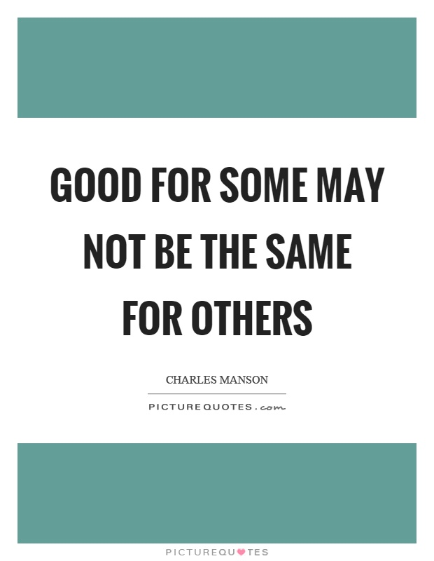 Good for some may not be the same for others Picture Quote #1