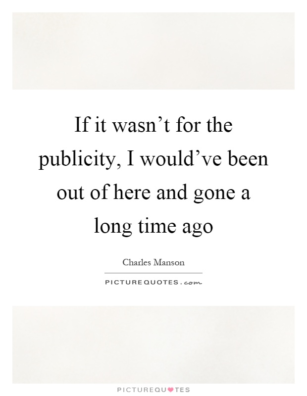 If it wasn't for the publicity, I would've been out of here and gone a long time ago Picture Quote #1