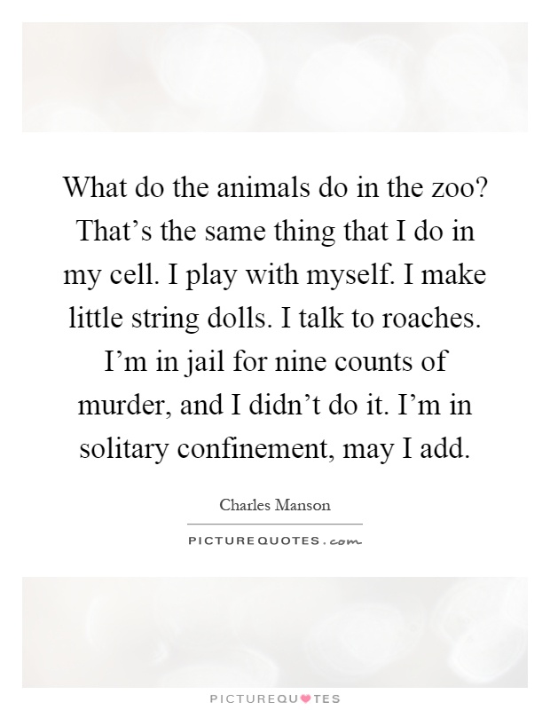 What do the animals do in the zoo? That's the same thing that I do in my cell. I play with myself. I make little string dolls. I talk to roaches. I'm in jail for nine counts of murder, and I didn't do it. I'm in solitary confinement, may I add Picture Quote #1