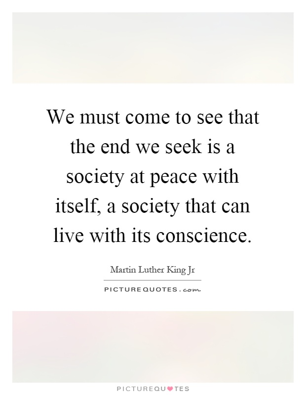 We must come to see that the end we seek is a society at peace with itself, a society that can live with its conscience Picture Quote #1