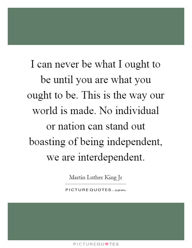 I can never be what I ought to be until you are what you ought to be. This is the way our world is made. No individual or nation can stand out boasting of being independent, we are interdependent Picture Quote #1