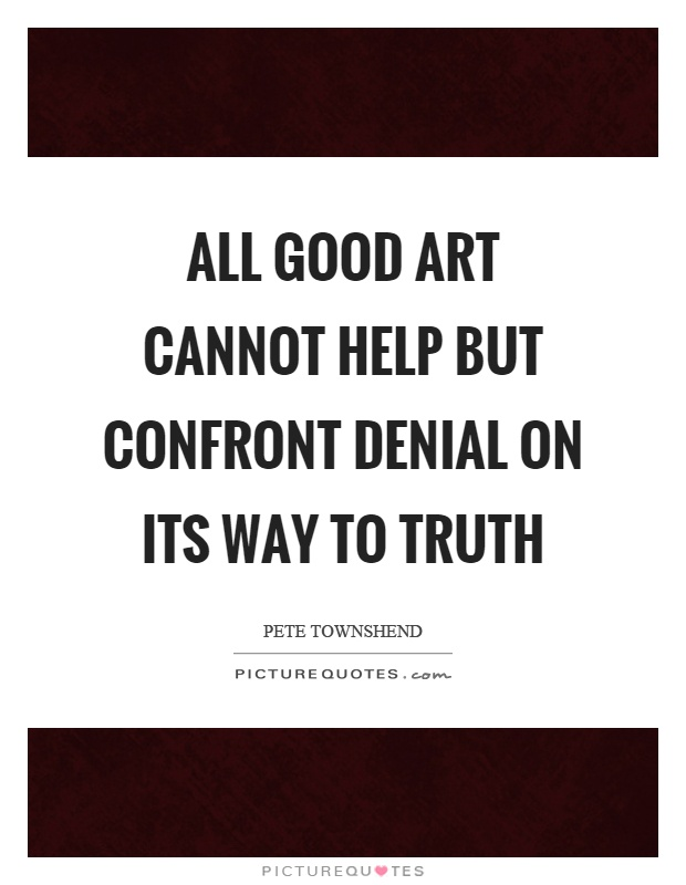 All good art cannot help but confront denial on its way to truth Picture Quote #1