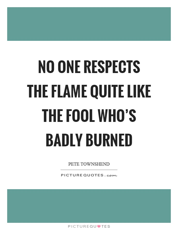 No one respects the flame quite like the fool who's badly burned Picture Quote #1
