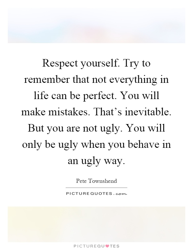 Respect yourself. Try to remember that not everything in life can be perfect. You will make mistakes. That's inevitable. But you are not ugly. You will only be ugly when you behave in an ugly way Picture Quote #1