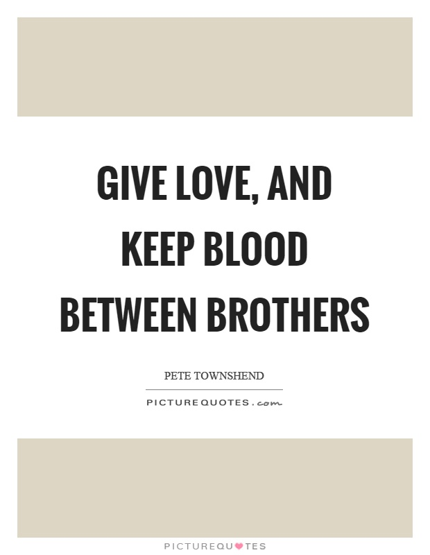 Give love, and keep blood between brothers Picture Quote #1