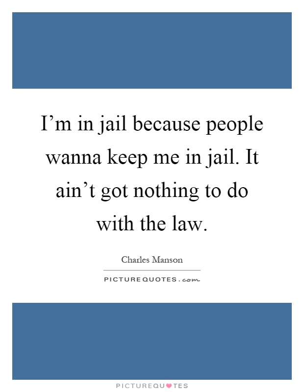 I'm in jail because people wanna keep me in jail. It ain't got nothing to do with the law Picture Quote #1