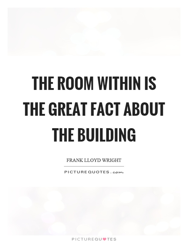 The room within is the great fact about the building Picture Quote #1