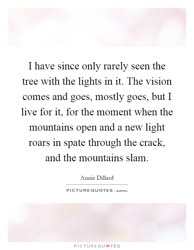 I have since only rarely seen the tree with the lights in it. The vision comes and goes, mostly goes, but I live for it, for the moment when the mountains open and a new light roars in spate through the crack, and the mountains slam Picture Quote #1