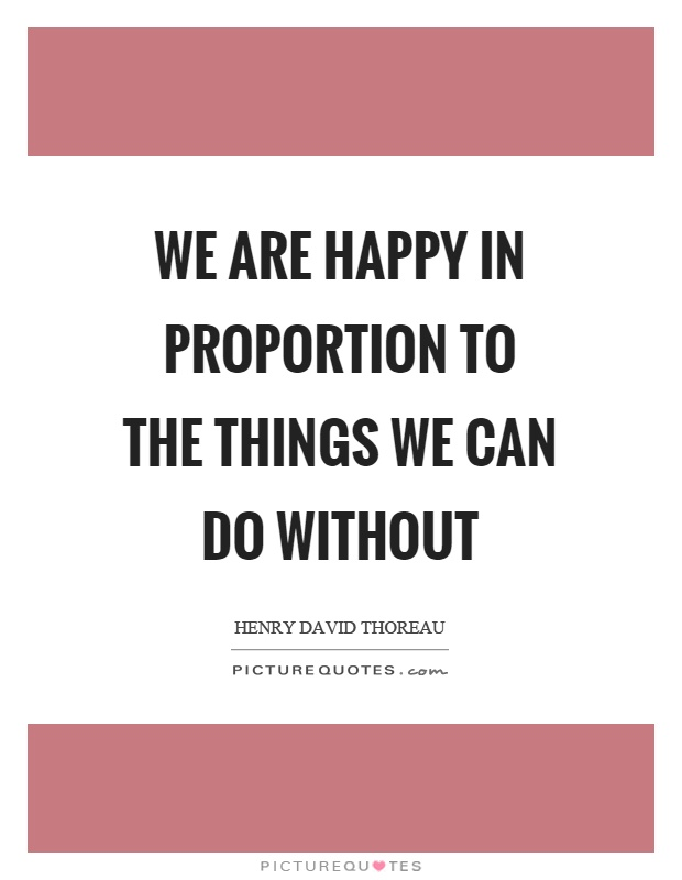 We are happy in proportion to the things we can do without Picture Quote #1
