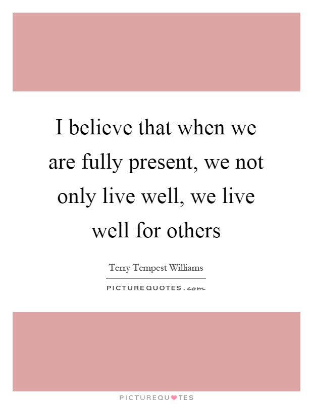 I believe that when we are fully present, we not only live well, we live well for others Picture Quote #1