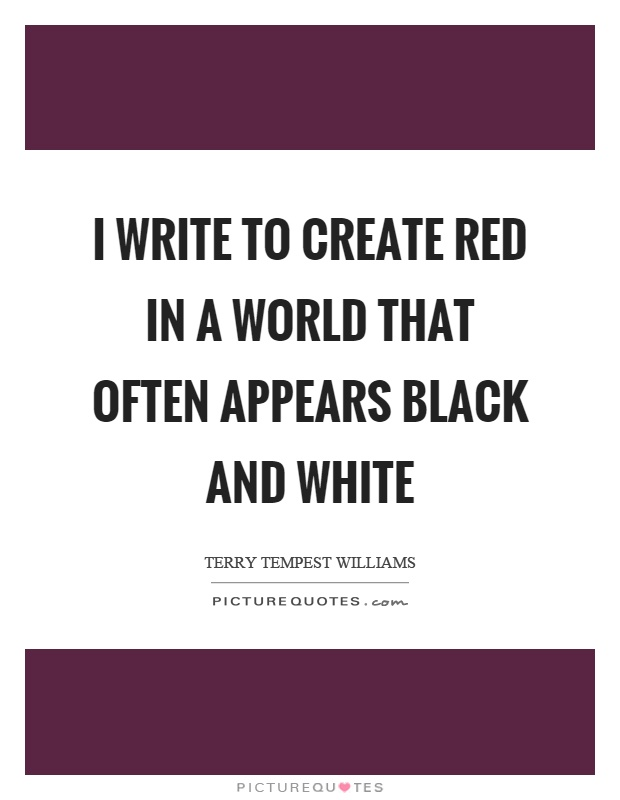 I write to create red in a world that often appears black and white Picture Quote #1
