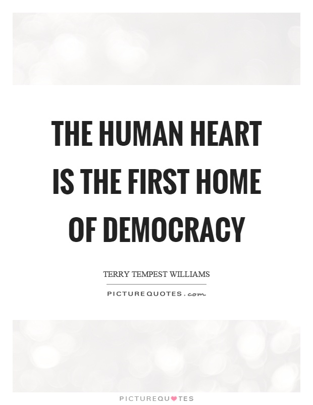 The human heart is the first home of democracy Picture Quote #1