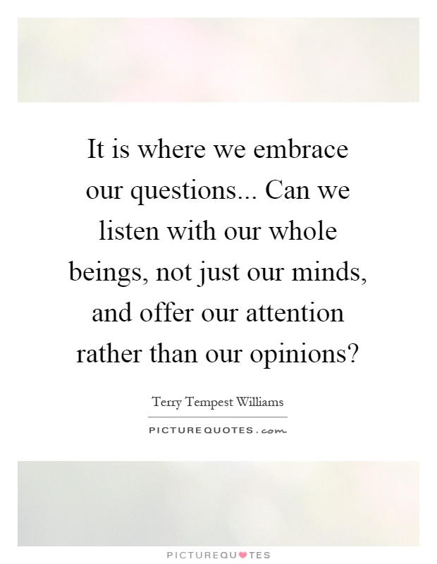 It is where we embrace our questions... Can we listen with our whole beings, not just our minds, and offer our attention rather than our opinions? Picture Quote #1