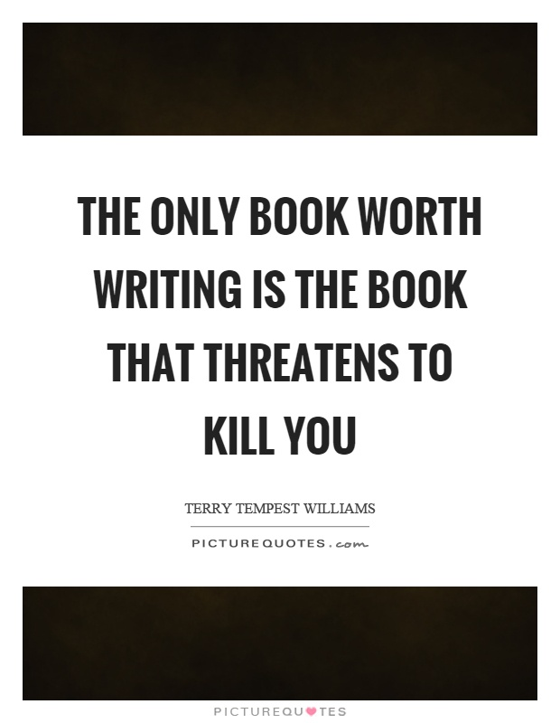 The only book worth writing is the book that threatens to kill you Picture Quote #1