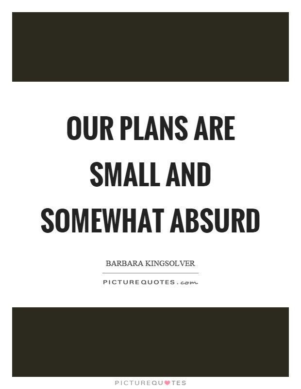 Our plans are small and somewhat absurd Picture Quote #1