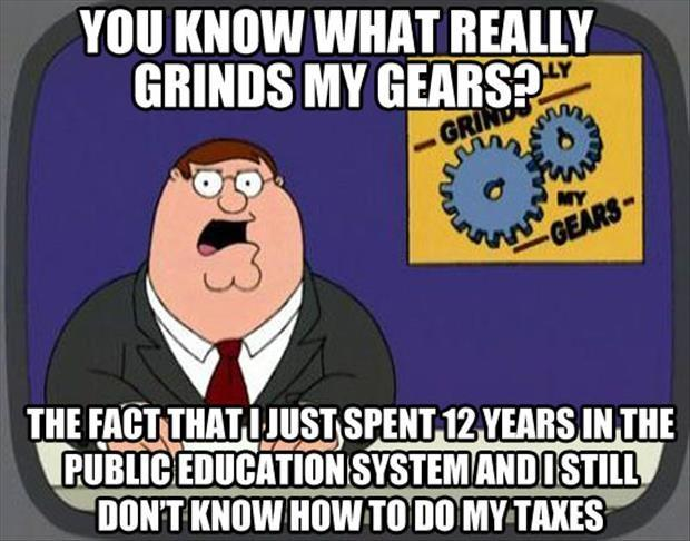 You know what grinds my gears? The fact that I just spent 12 years in the public education system and I still don't know how to do my taxes Picture Quote #1