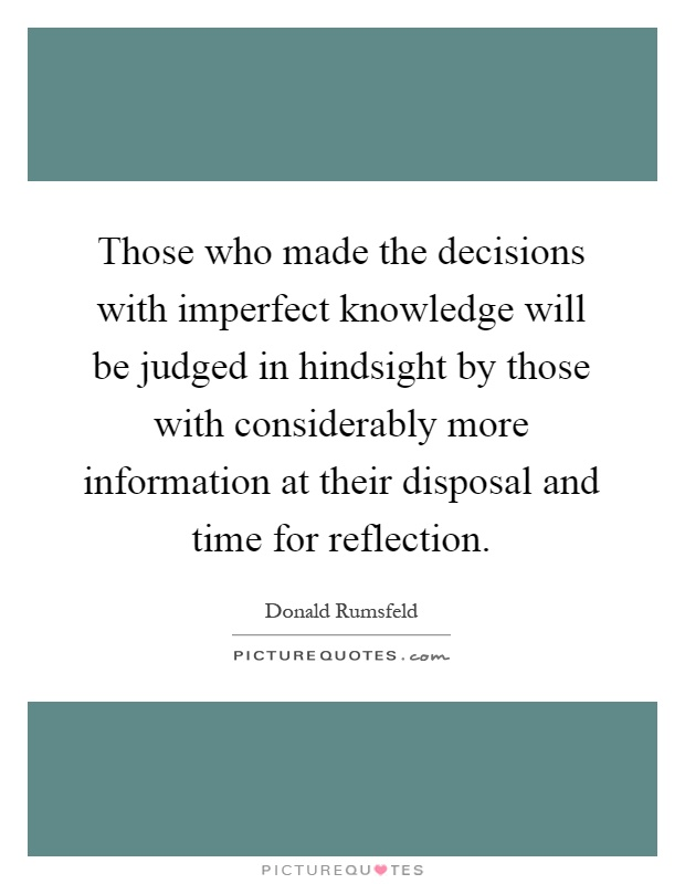 Those who made the decisions with imperfect knowledge will be judged in hindsight by those with considerably more information at their disposal and time for reflection Picture Quote #1