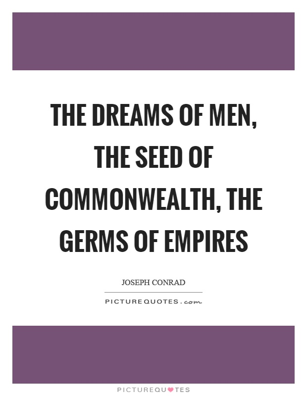 The dreams of men, the seed of commonwealth, the germs of empires Picture Quote #1