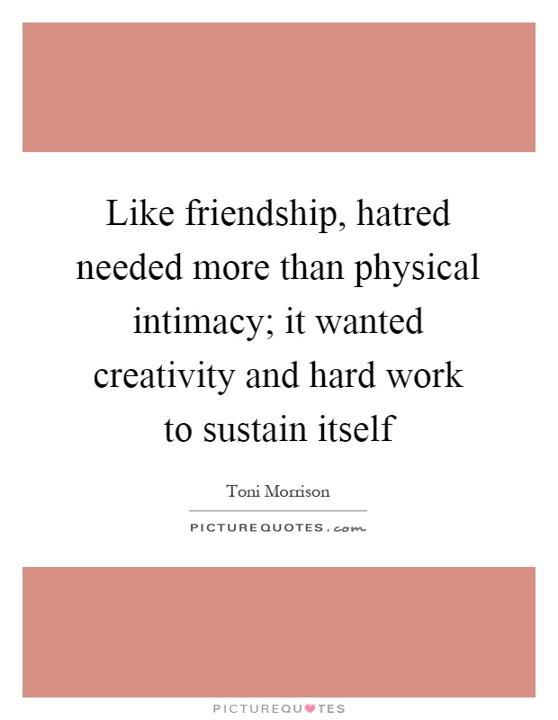 Like friendship, hatred needed more than physical intimacy; it wanted creativity and hard work to sustain itself Picture Quote #1
