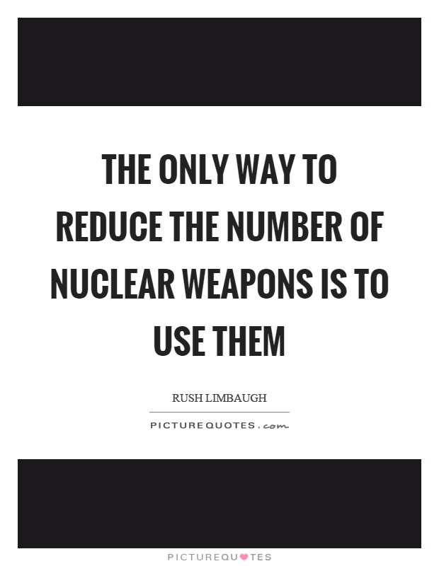 The only way to reduce the number of nuclear weapons is to use them Picture Quote #1