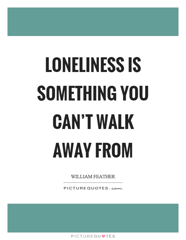 Loneliness is something you can't walk away from Picture Quote #1