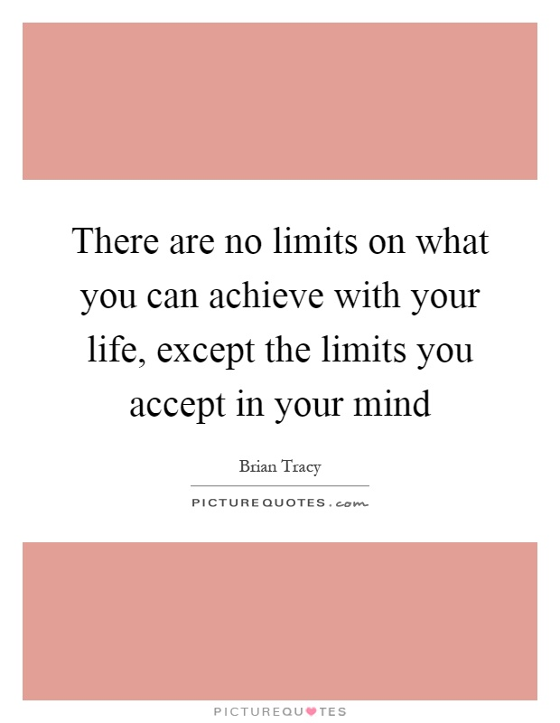 There are no limits on what you can achieve with your life, except the limits you accept in your mind Picture Quote #1