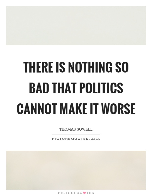 There is nothing so bad that politics cannot make it worse Picture Quote #1
