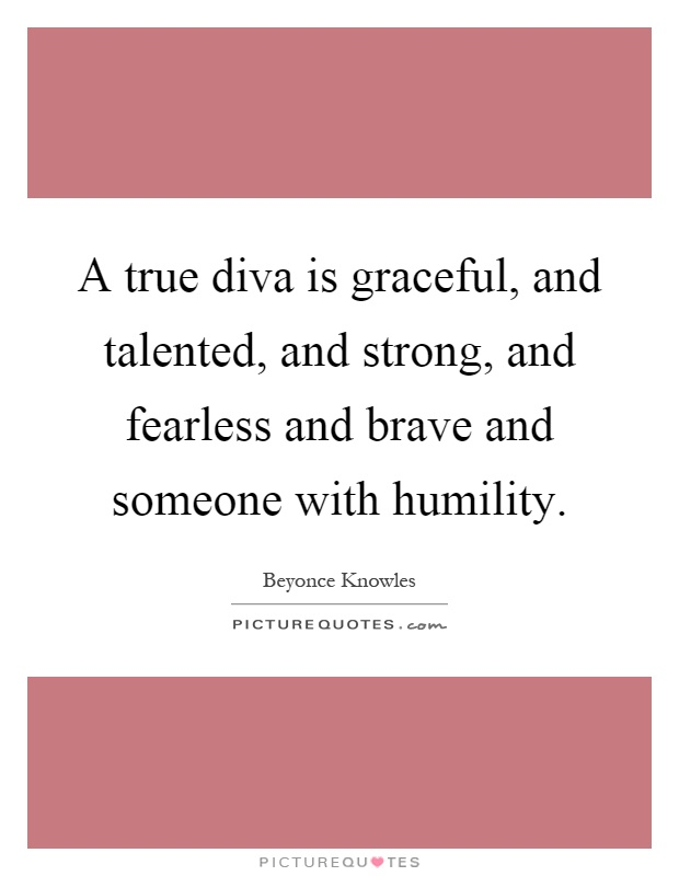 A true diva is graceful, and talented, and strong, and fearless and brave and someone with humility Picture Quote #1