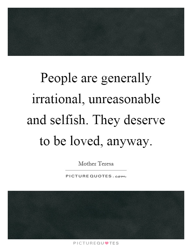 People are generally irrational, unreasonable and selfish. They deserve to be loved, anyway Picture Quote #1