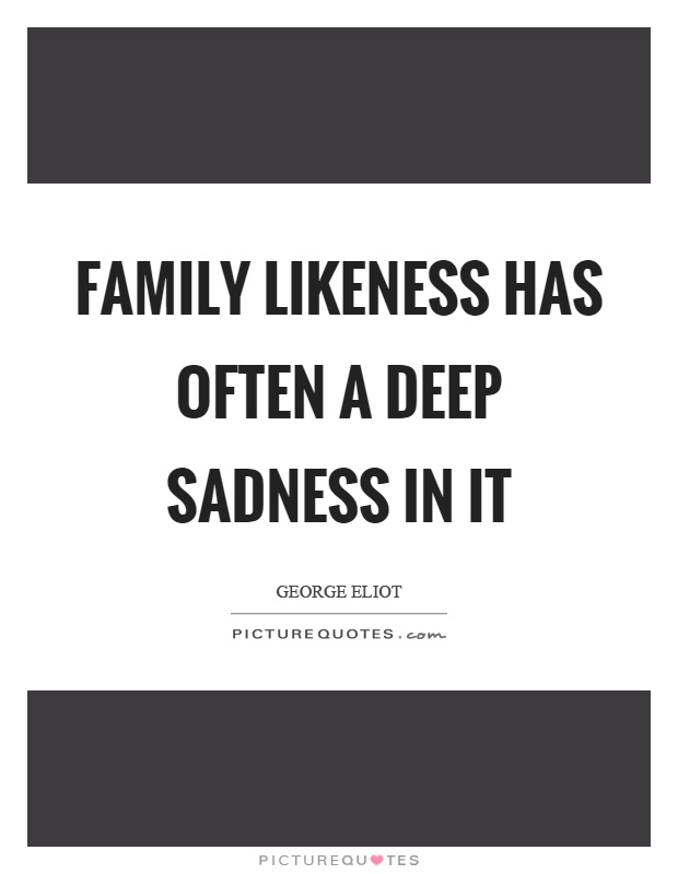 Family likeness has often a deep sadness in it | Picture Quotes