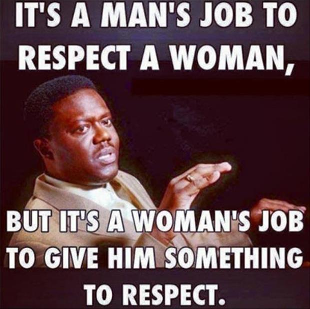 It's a man's job to respect a woman. But it's a woman's job to give him something to respect Picture Quote #1