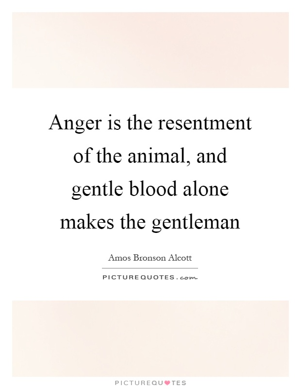 Anger is the resentment of the animal, and gentle blood alone makes the gentleman Picture Quote #1