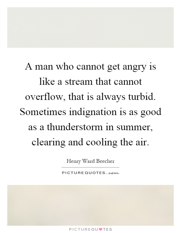 A man who cannot get angry is like a stream that cannot overflow, that is always turbid. Sometimes indignation is as good as a thunderstorm in summer, clearing and cooling the air Picture Quote #1