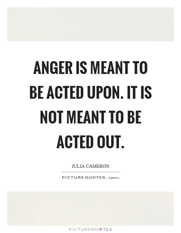 Anger is meant to be acted upon. It is not meant to be acted out Picture Quote #1