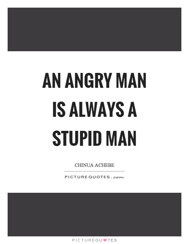 An angry man is always a stupid man Picture Quote #1