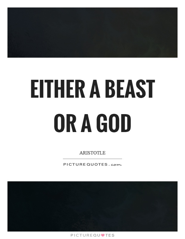 Either a beast or a god Picture Quote #1