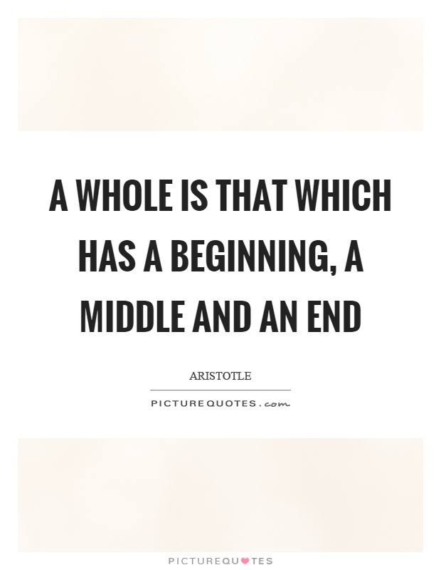 A whole is that which has a beginning, a middle and an end Picture Quote #1
