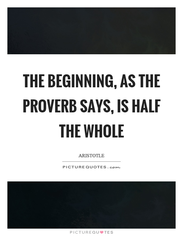 The beginning, as the proverb says, is half the whole Picture Quote #1